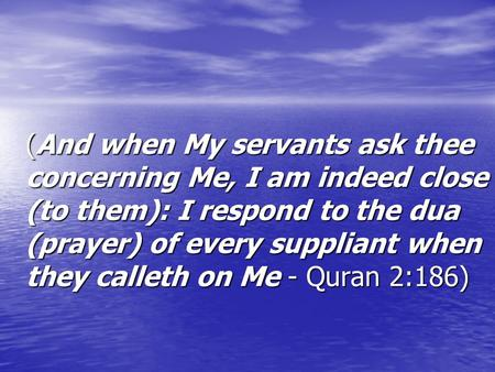 (And when My servants ask thee concerning Me, I am indeed close (to them): I respond to the dua (prayer) of every suppliant when they calleth on Me - Quran.