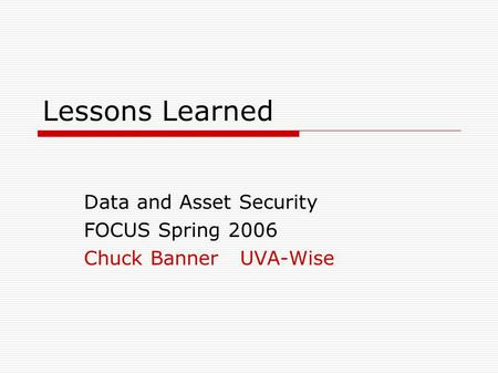 Lessons Learned Data and Asset Security FOCUS Spring 2006 Chuck Banner UVA-Wise.