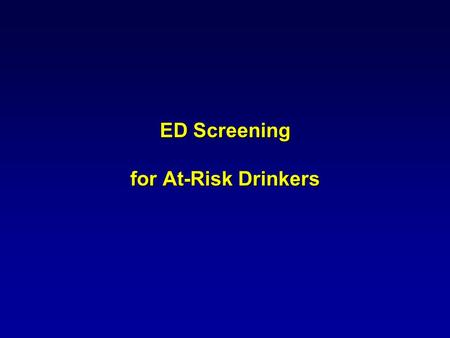 ED Screening for At-Risk Drinkers. UNIVERSAL SCREENING WIDENS THE NET ABSTAINERS & MILD DRINKERS (70%) MODERATE (20%) at risk drinkers SEVERE (10%) Primary.