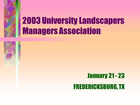 2003 University Landscapers Managers Association January 21 - 23 FREDERICKSBURG, TX.