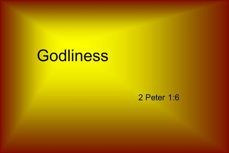 "Godliness 2 Peter 1:6. Godliness ""well""""to worship"" + earnestly paying reverence to God."