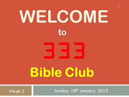 WELCOME Sunday 18 th January 2015 1 333 to Week 2 Bible Club.