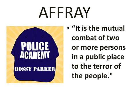 "AFFRAY ""It is the mutual combat of two or more persons in a public place to the terror of the people."