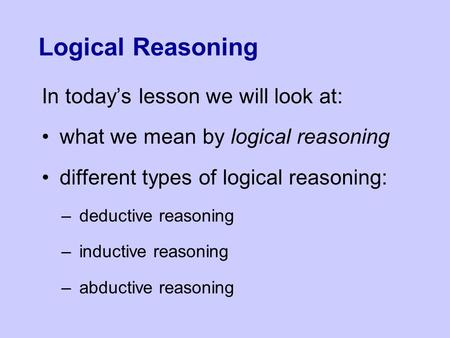Logical Reasoning In today's lesson we will look at: what we mean by logical reasoning different types of logical reasoning: –deductive reasoning –inductive.