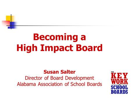 Becoming a High Impact Board Susan Salter Director of Board Development Alabama Association of School Boards.