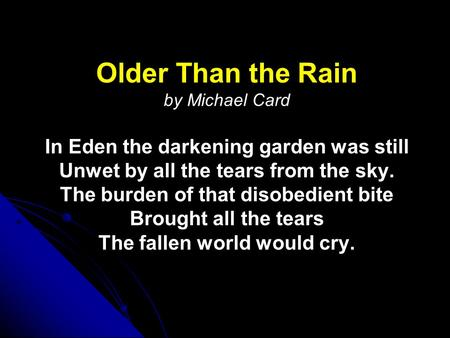 Older Than the Rain Older Than the Rain by Michael Card In Eden the darkening garden was still Unwet by all the tears from the sky. The burden of that.