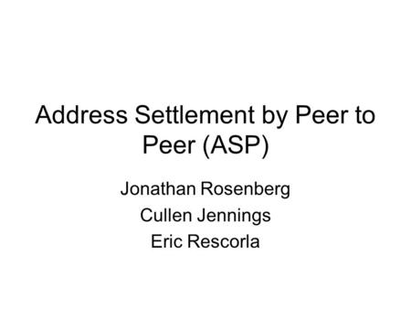 Address Settlement by Peer to Peer (ASP) Jonathan Rosenberg Cullen Jennings Eric Rescorla.