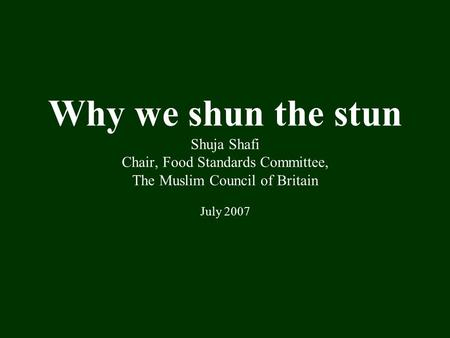 Why we shun the stun Shuja Shafi Chair, Food Standards Committee, The Muslim Council of Britain July 2007.