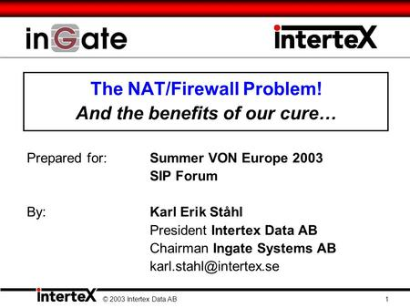 The NAT/Firewall Problem! And the benefits of our cure… Prepared for:Summer VON Europe 2003 SIP Forum By: Karl Erik Ståhl President Intertex Data AB Chairman.