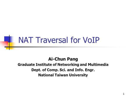 1 NAT Traversal for VoIP Ai-Chun Pang Graduate Institute of Networking and Multimedia Dept. of Comp. Sci. and Info. Engr. National Taiwan University.