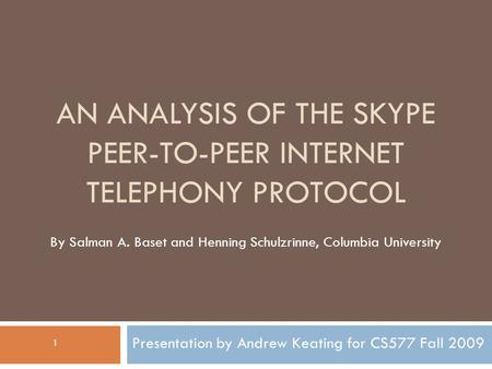 AN ANALYSIS OF THE SKYPE PEER-TO-PEER INTERNET TELEPHONY PROTOCOL Presentation by Andrew Keating for CS577 Fall 2009 By Salman A. Baset and Henning Schulzrinne,