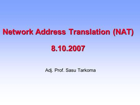 Network Address Translation (NAT) 8.10.2007 Adj. Prof. Sasu Tarkoma.
