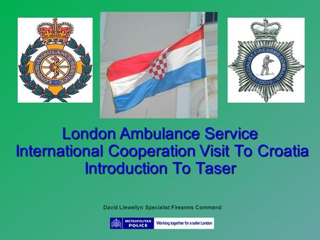London Ambulance Service International Cooperation Visit To Croatia Introduction To Taser David Llewellyn Specialist Firearms Command.