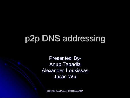 CSE 222a Final Project - UCSD Spring 2007 p2p DNS addressing Presented By- Anup Tapadia Alexander Loukissas Justin Wu.