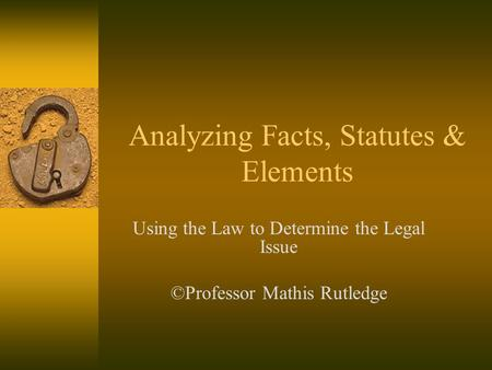 Analyzing Facts, Statutes & Elements Using the Law to Determine the Legal Issue ©Professor Mathis Rutledge.