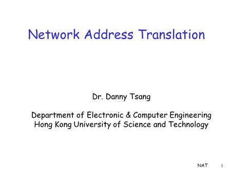 NAT1 Network Address Translation Dr. Danny Tsang Department of Electronic & Computer Engineering Hong Kong University of Science and Technology.