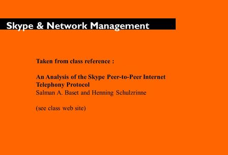 Skype & Network Management Taken from class reference : An Analysis of the Skype Peer-to-Peer Internet Telephony Protocol Salman A. Baset and Henning Schulzrinne.