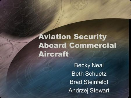 Aviation Security Aboard Commercial Aircraft Becky Neal Beth Schuetz Brad Steinfeldt Andrzej Stewart.