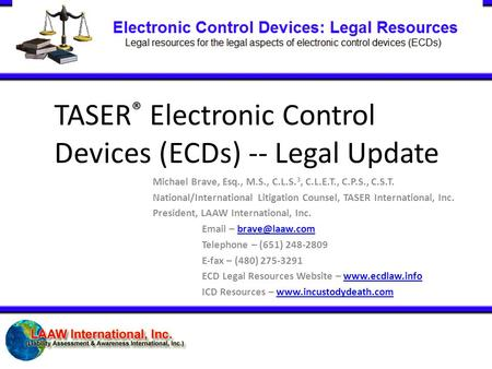 TASER ® Electronic Control Devices (ECDs) -- Legal Update Michael Brave, Esq., M.S., C.L.S. 3, C.L.E.T., C.P.S., C.S.T. National/International Litigation.