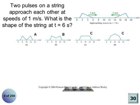 Two pulses on a string approach each other at speeds of 1 m/s. What is the shape of the string at t = 6 s? A A. B. C. D. C B C 30 0 of 250.