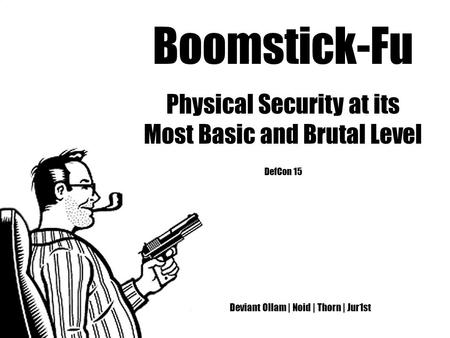 Boomstick-Fu Physical Security at its Most Basic and Brutal Level DefCon 15 Deviant Ollam | Noid | Thorn | Jur1st.