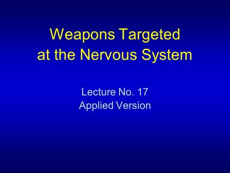 Weapons Targeted at the Nervous System Lecture No. 17 Applied Version.