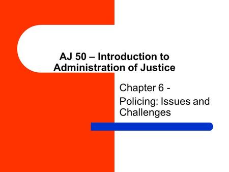 AJ 50 – Introduction to Administration of Justice Chapter 6 - Policing: Issues and Challenges.