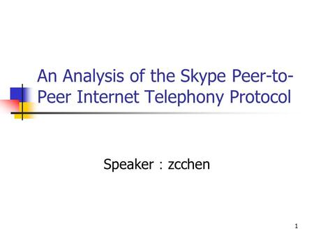1 An Analysis of the Skype Peer-to- Peer Internet Telephony Protocol Speaker : zcchen.