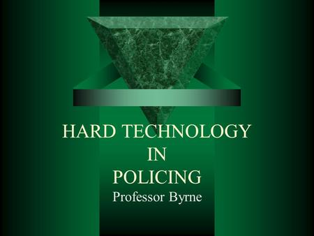 HARD TECHNOLOGY IN POLICING Professor Byrne. ADVANCES IN WEAPON TECHNOLOGIES IN POLICING  ORIGINALLY DESIGNED FOR THE MILITARY  Challenge in the use.