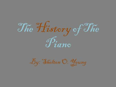 The History of The Piano By: Shelton O. Young. So who's behind it all………… The story of the piano begins in Padua, Italy in 1709, in the shop of a harpsichord.