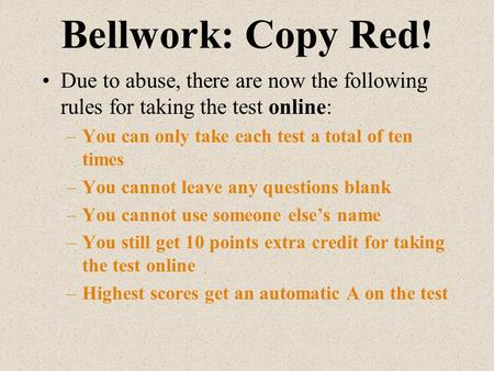 Bellwork: Copy Red! Due to abuse, there are now the following rules for taking the test online: –You can only take each test a total of ten times –You.