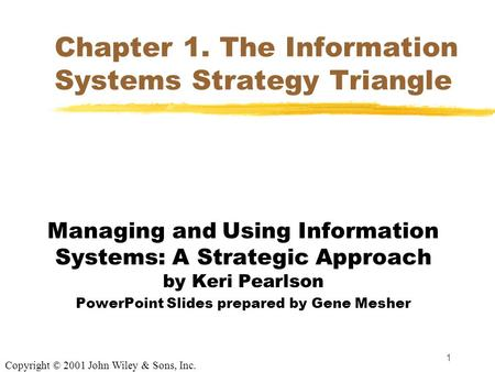 1 Chapter 1. The Information Systems Strategy Triangle Managing and Using Information Systems: A Strategic Approach by Keri Pearlson PowerPoint Slides.