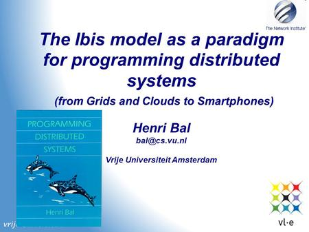 The Ibis model as a paradigm for programming distributed systems Henri Bal Vrije Universiteit Amsterdam (from Grids and Clouds to Smartphones)