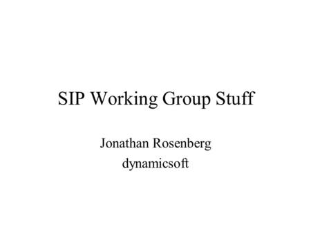 SIP Working Group Stuff Jonathan Rosenberg dynamicsoft.