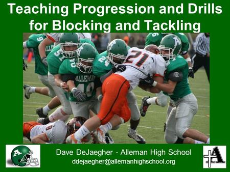 Teaching Progression and Drills for Blocking and Tackling Dave DeJaegher - Alleman High School