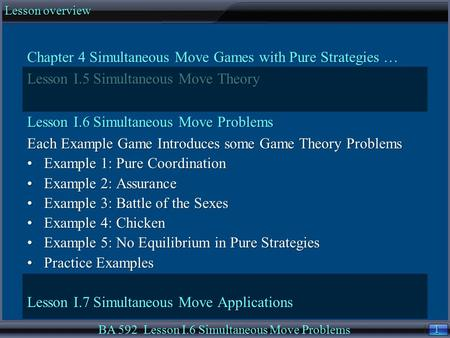 1 1 Lesson overview BA 592 Lesson I.6 Simultaneous Move Problems Chapter 4 Simultaneous Move Games with Pure Strategies … Lesson I.5 Simultaneous Move.