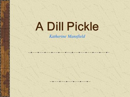 A Dill Pickle Katherine Mansfield About the Author Katherine Mansfield An outstanding short story writer. She was born in Wellington, New Zealand in.