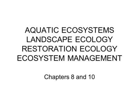 AQUATIC ECOSYSTEMS LANDSCAPE ECOLOGY RESTORATION ECOLOGY ECOSYSTEM MANAGEMENT Chapters 8 and 10.