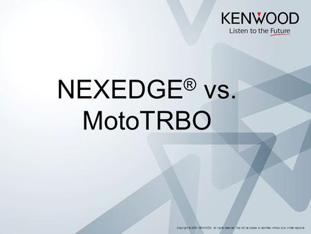Copyright © 2005 KENWOOD All rights reserved. May not be copied or reprinted without prior written approval. NEXEDGE ® vs. MotoTRBO.