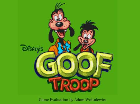 Game Evaluation by Adam Woitulewicz. Action-Adventure game Based on Disney's Goof Troop TV series The game was developed by Capcom for the Super Nintendo,