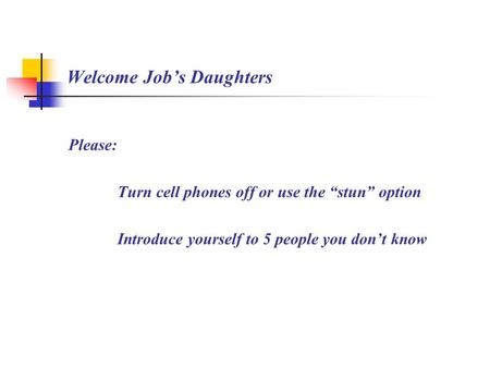 "Welcome Job's Daughters Please: Turn cell phones off or use the ""stun"" option Introduce yourself to 5 people you don't know."