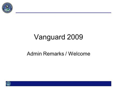 Vanguard 2009 Admin Remarks / Welcome. Admin Remarks Registration Validate your command & email Conference Fee $30 Parking Lot / Message board On easel.