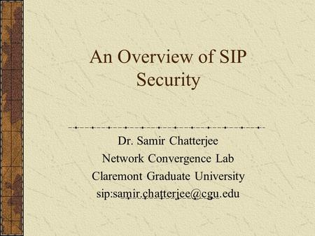 An Overview of SIP Security Dr. Samir Chatterjee Network Convergence Lab Claremont Graduate University