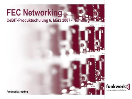 FEC Networking CeBIT-Produktschulung 6. März 2007 - Nürnberg Product Marketing.