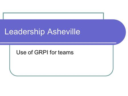 Leadership Asheville Use of GRPI for teams. GRPI G oals R oles P rocess I nterpersonal Team clear about key results & short/intermediate/long range goals.