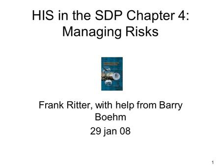 1 HIS in the SDP Chapter 4: Managing Risks Frank Ritter, with help from Barry Boehm 29 jan 08.