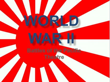 WORLD WAR II Battles of the Pacific Theatre. Japanese Bomb Pearl Harbor  December 7 th, 1941  Japan surprised American fleet in Hawaii and destroyed.
