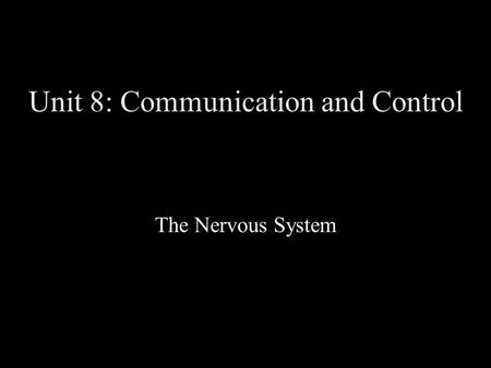 Unit 8: Communication and Control The Nervous System.