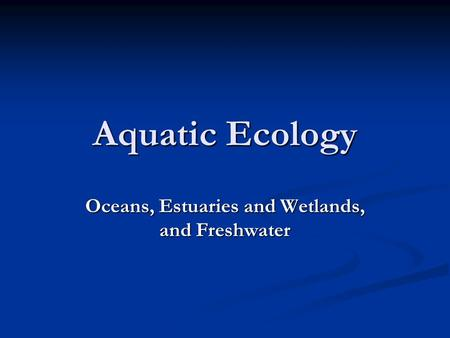 Aquatic Ecology Oceans, Estuaries and Wetlands, and Freshwater.