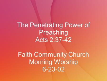 The Penetrating Power of Preaching Acts 2:37-42 Faith Community Church Morning Worship 6-23-02.